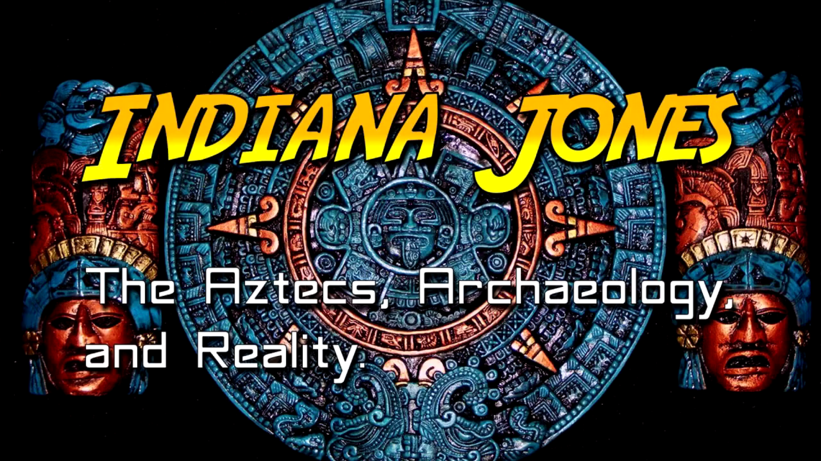 Indiana Jones, the Aztecs, Archaeology, & Reality